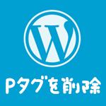 wordpressで自動挿入されるpタグを削除する方法