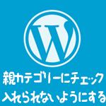 wordpress 投稿画面のカテゴリーボックスで親カテゴリーをチェック入れられないようにする方法